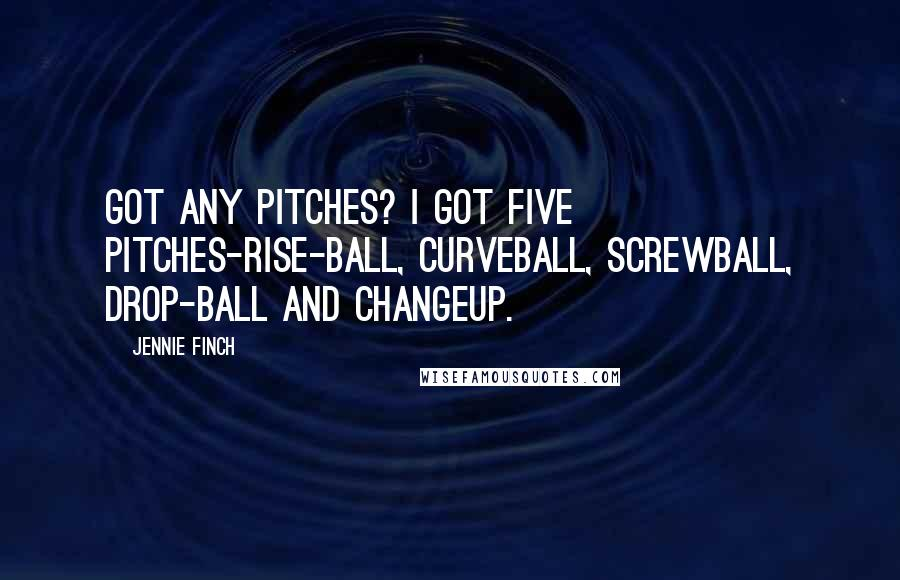 Jennie Finch quotes: Got any pitches? I got five pitches-rise-ball, curveball, screwball, drop-ball and changeup.