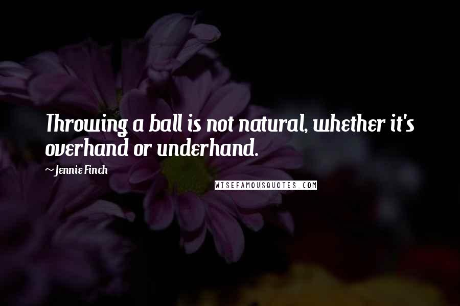 Jennie Finch quotes: Throwing a ball is not natural, whether it's overhand or underhand.