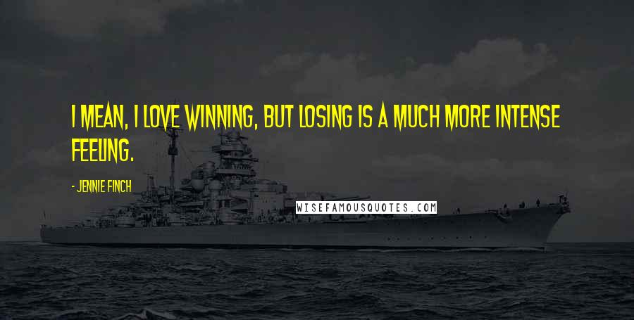 Jennie Finch quotes: I mean, I love winning, but losing is a much more intense feeling.