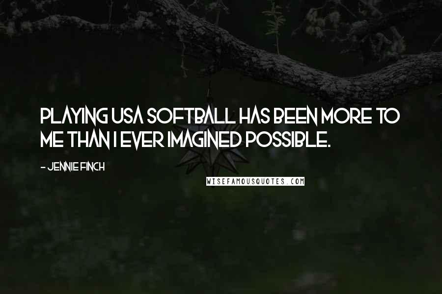 Jennie Finch quotes: Playing USA Softball has been more to me than I ever imagined possible.