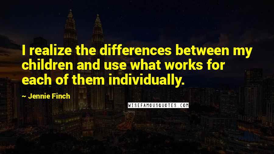 Jennie Finch quotes: I realize the differences between my children and use what works for each of them individually.