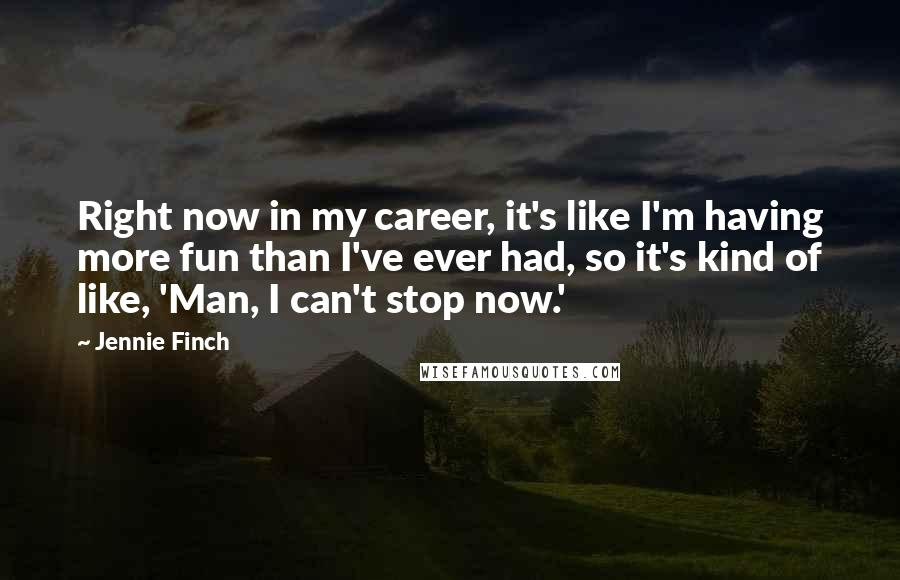 Jennie Finch quotes: Right now in my career, it's like I'm having more fun than I've ever had, so it's kind of like, 'Man, I can't stop now.'