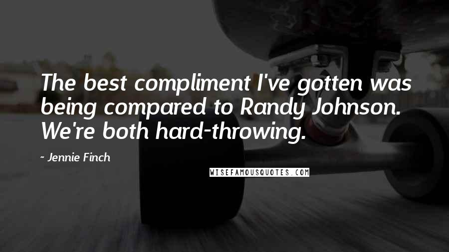 Jennie Finch quotes: The best compliment I've gotten was being compared to Randy Johnson. We're both hard-throwing.