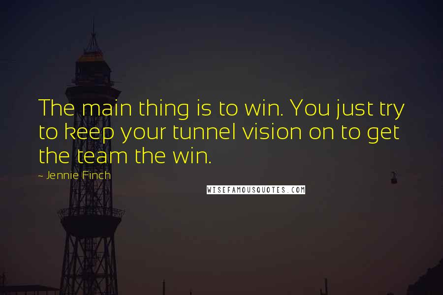 Jennie Finch quotes: The main thing is to win. You just try to keep your tunnel vision on to get the team the win.