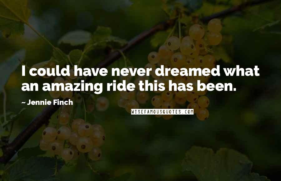 Jennie Finch quotes: I could have never dreamed what an amazing ride this has been.
