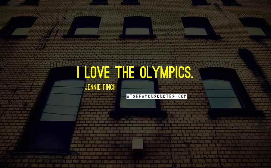 Jennie Finch quotes: I love the Olympics.