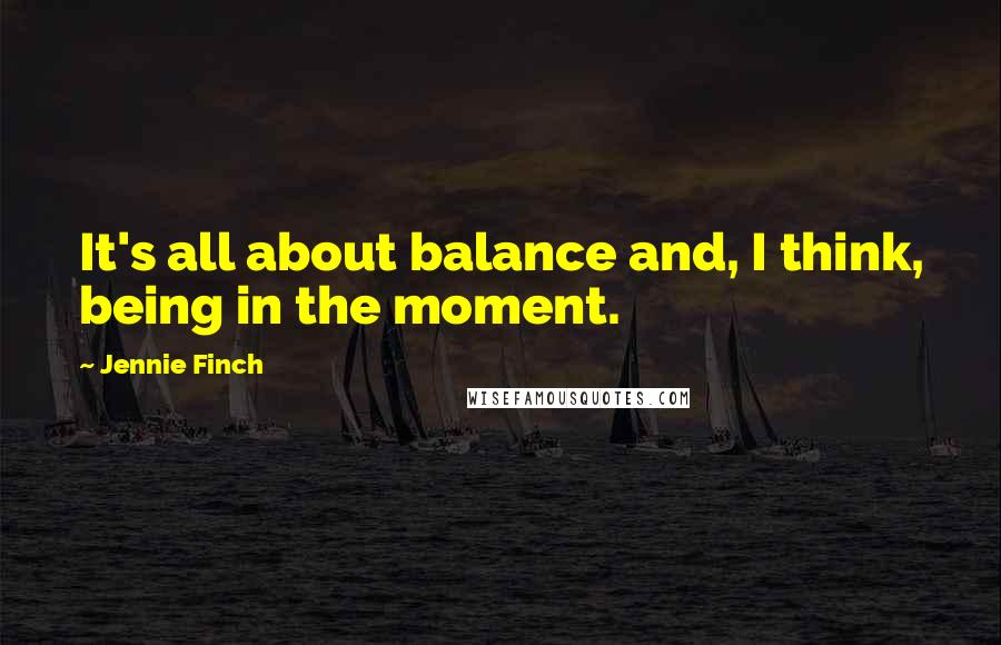 Jennie Finch quotes: It's all about balance and, I think, being in the moment.