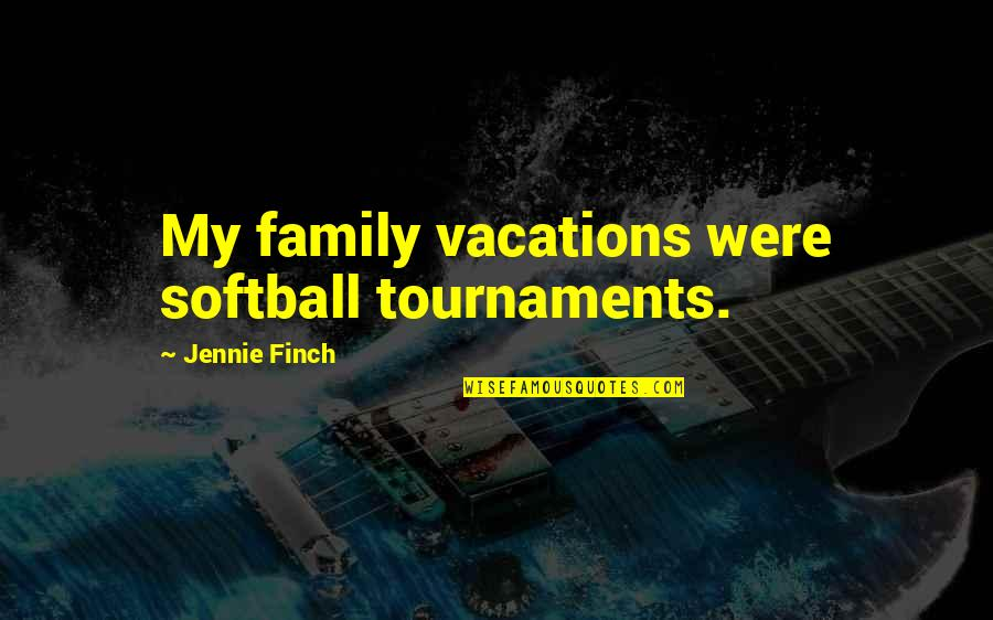 Jennie Finch Quotes By Jennie Finch: My family vacations were softball tournaments.