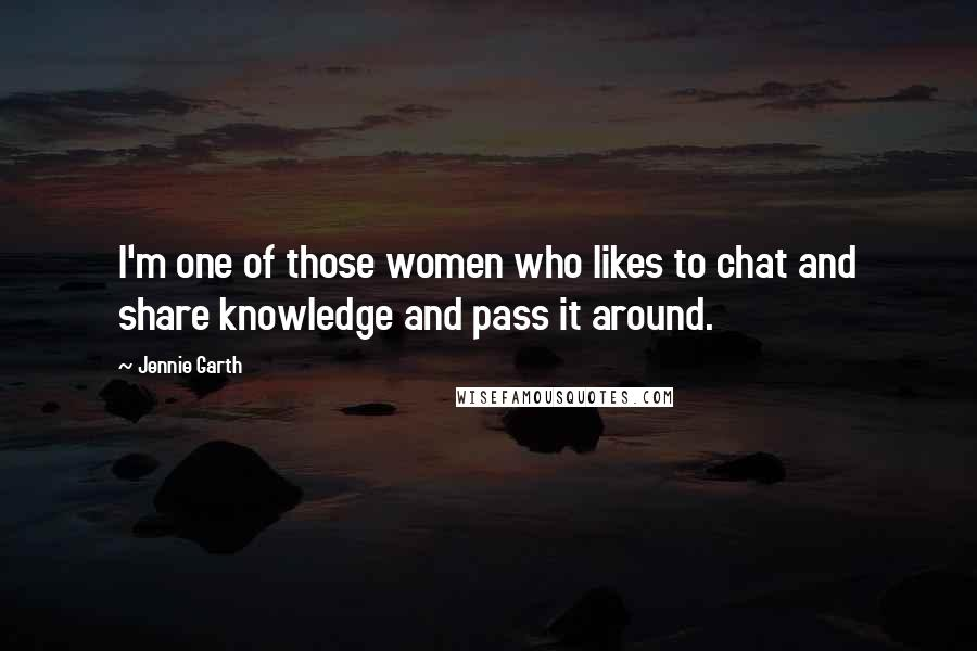 Jennie Garth quotes: I'm one of those women who likes to chat and share knowledge and pass it around.