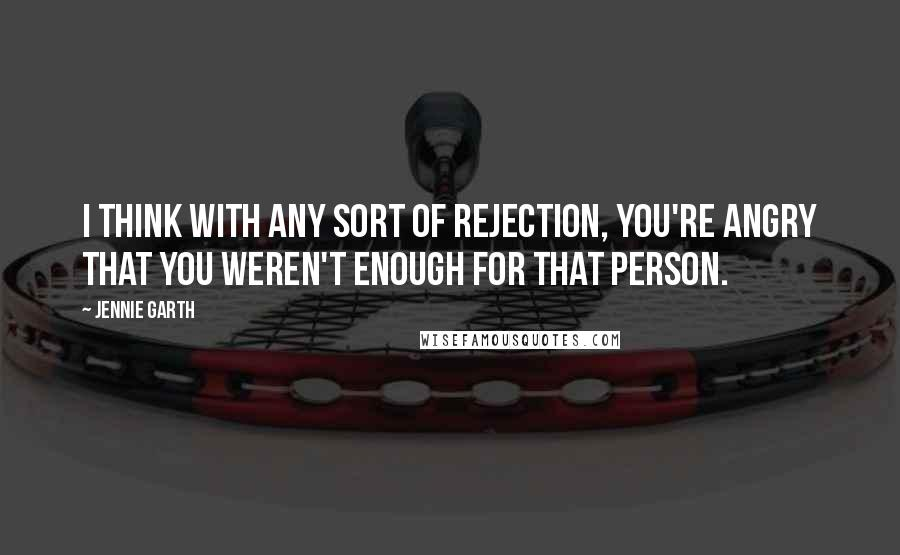 Jennie Garth quotes: I think with any sort of rejection, you're angry that you weren't enough for that person.