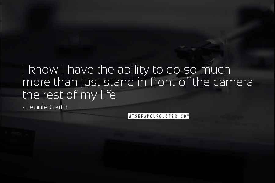 Jennie Garth quotes: I know I have the ability to do so much more than just stand in front of the camera the rest of my life.