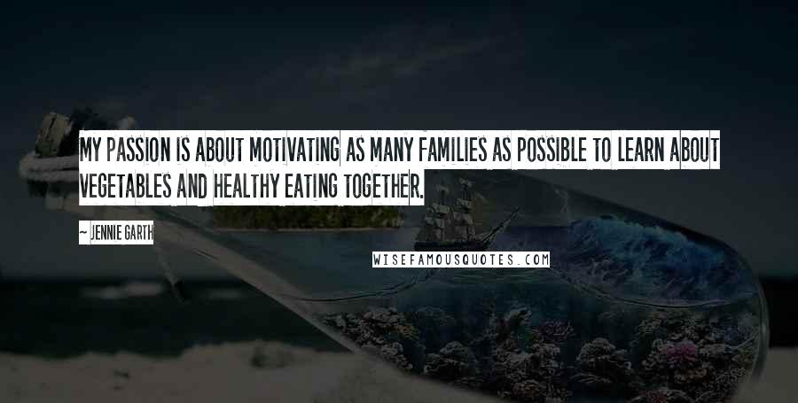 Jennie Garth quotes: My passion is about motivating as many families as possible to learn about vegetables and healthy eating together.