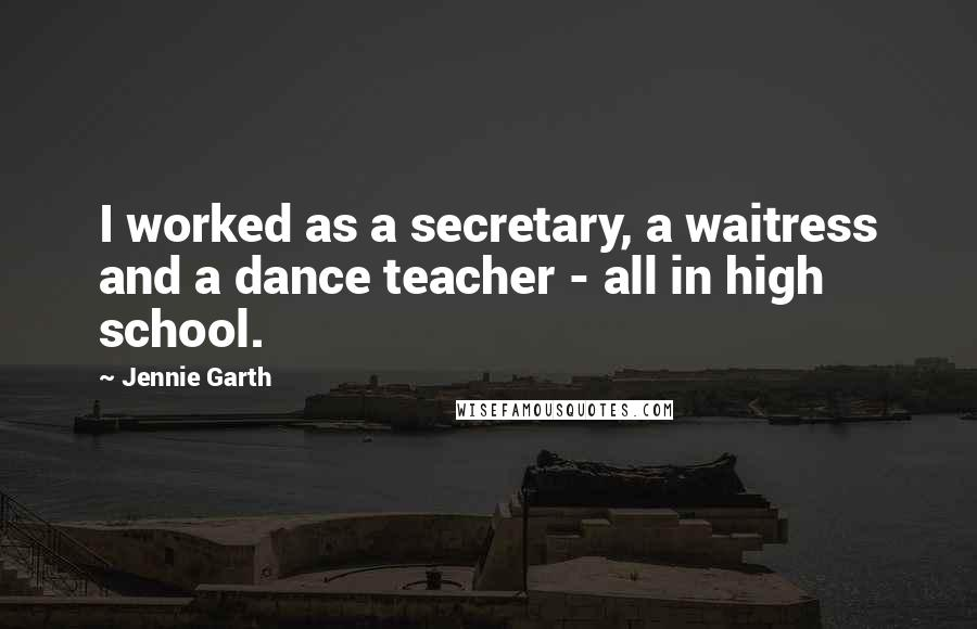 Jennie Garth quotes: I worked as a secretary, a waitress and a dance teacher - all in high school.