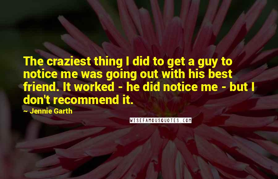 Jennie Garth quotes: The craziest thing I did to get a guy to notice me was going out with his best friend. It worked - he did notice me - but I don't