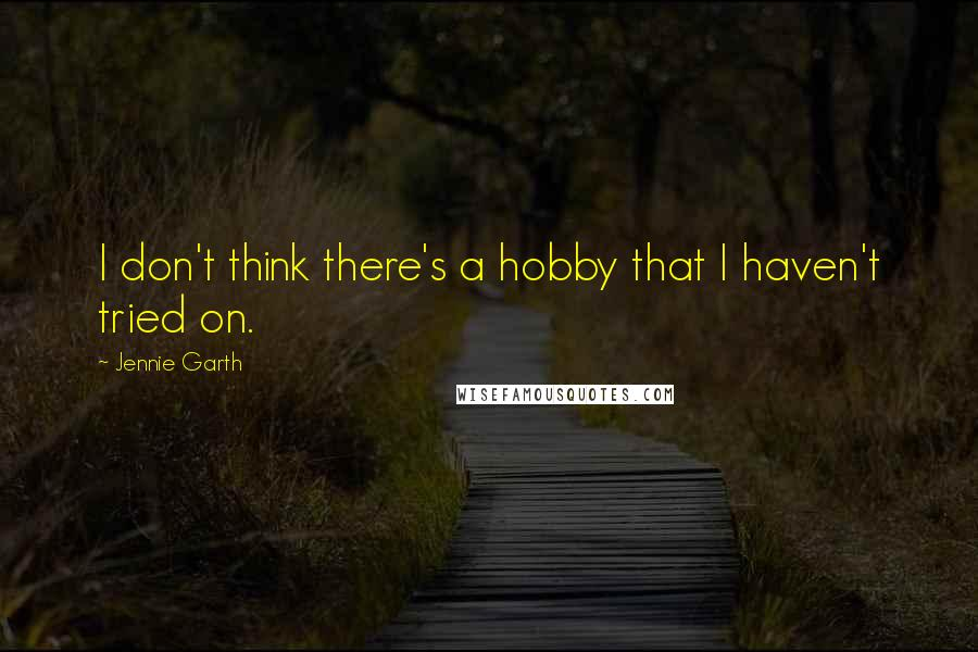 Jennie Garth quotes: I don't think there's a hobby that I haven't tried on.