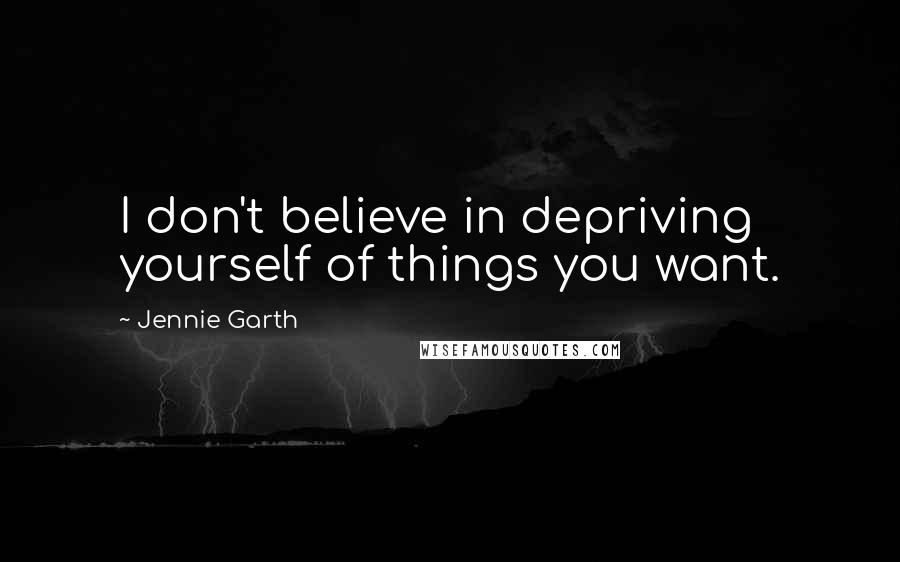 Jennie Garth quotes: I don't believe in depriving yourself of things you want.