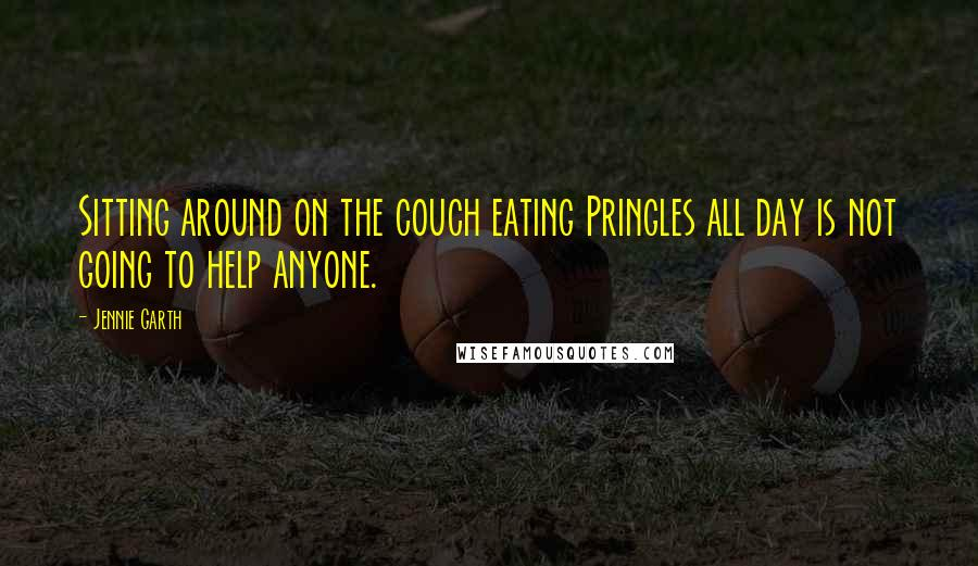 Jennie Garth quotes: Sitting around on the couch eating Pringles all day is not going to help anyone.