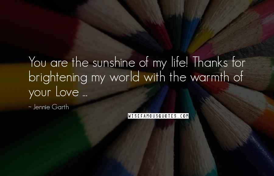 Jennie Garth quotes: You are the sunshine of my life! Thanks for brightening my world with the warmth of your Love ...