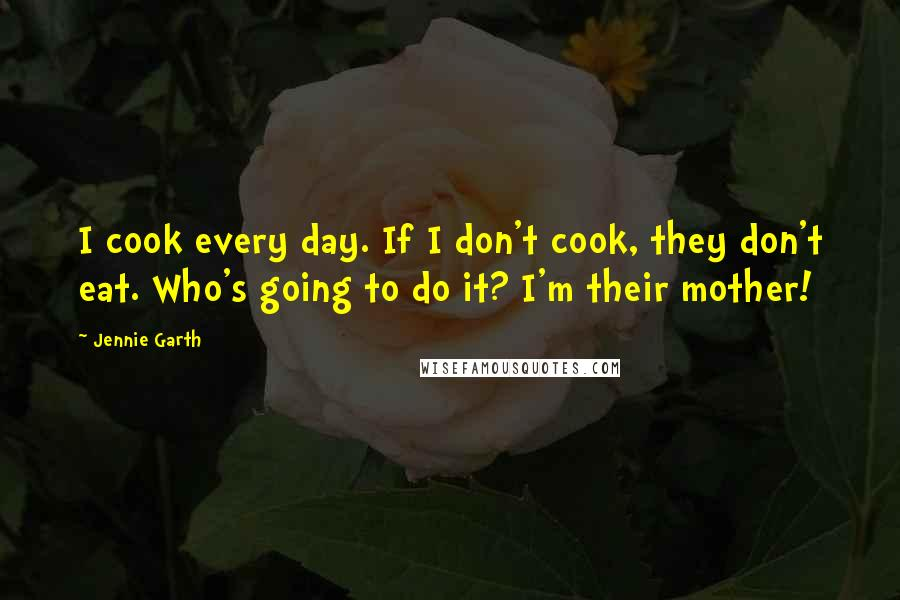 Jennie Garth quotes: I cook every day. If I don't cook, they don't eat. Who's going to do it? I'm their mother!