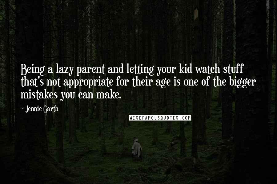 Jennie Garth quotes: Being a lazy parent and letting your kid watch stuff that's not appropriate for their age is one of the bigger mistakes you can make.