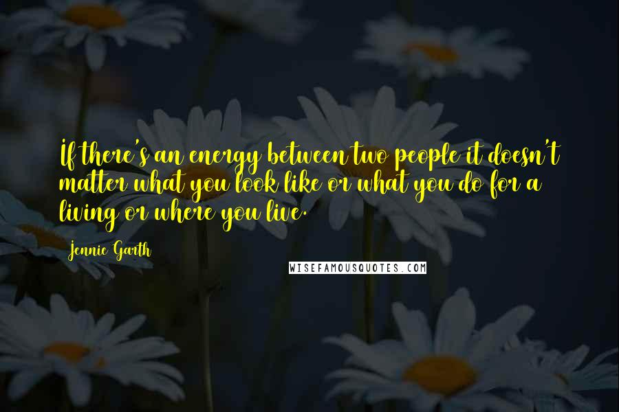 Jennie Garth quotes: If there's an energy between two people it doesn't matter what you look like or what you do for a living or where you live.
