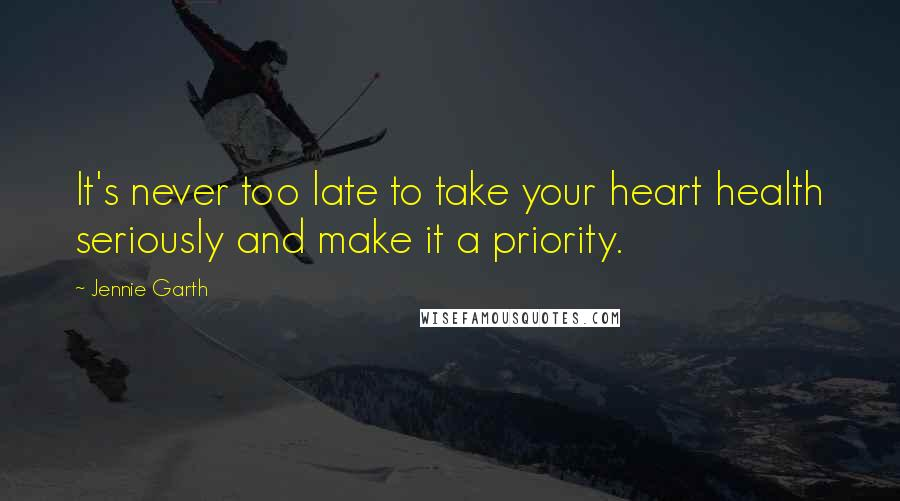 Jennie Garth quotes: It's never too late to take your heart health seriously and make it a priority.