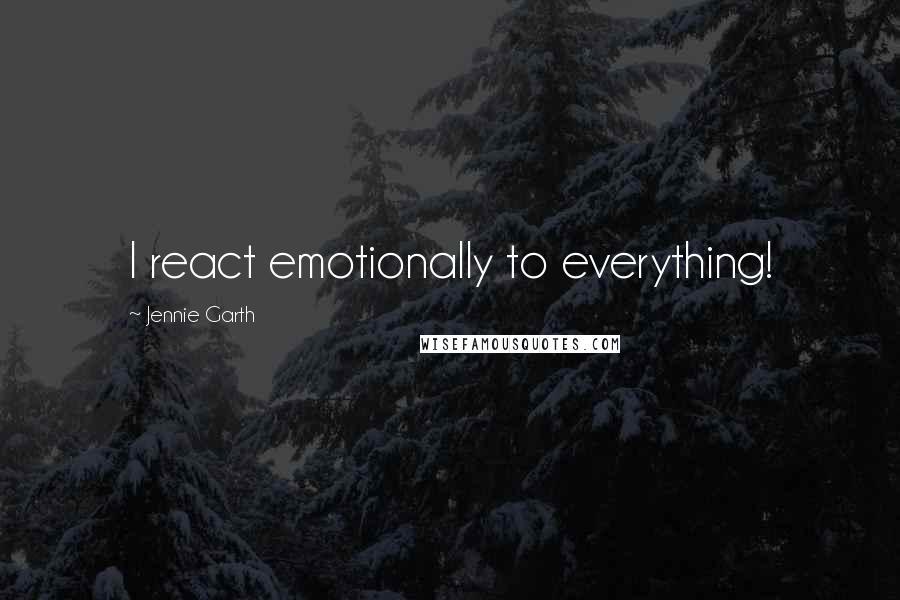 Jennie Garth quotes: I react emotionally to everything!
