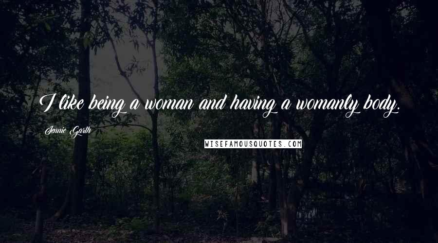 Jennie Garth quotes: I like being a woman and having a womanly body.