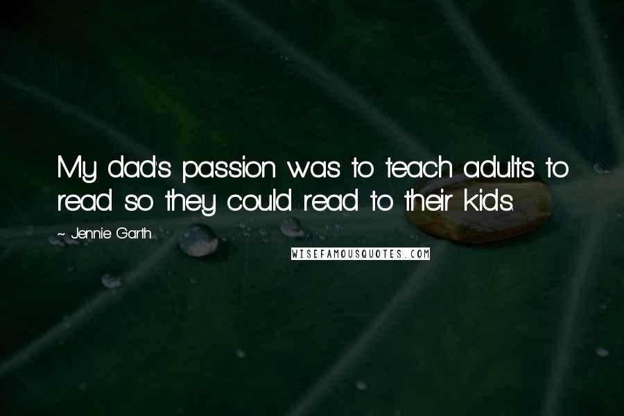 Jennie Garth quotes: My dad's passion was to teach adults to read so they could read to their kids.