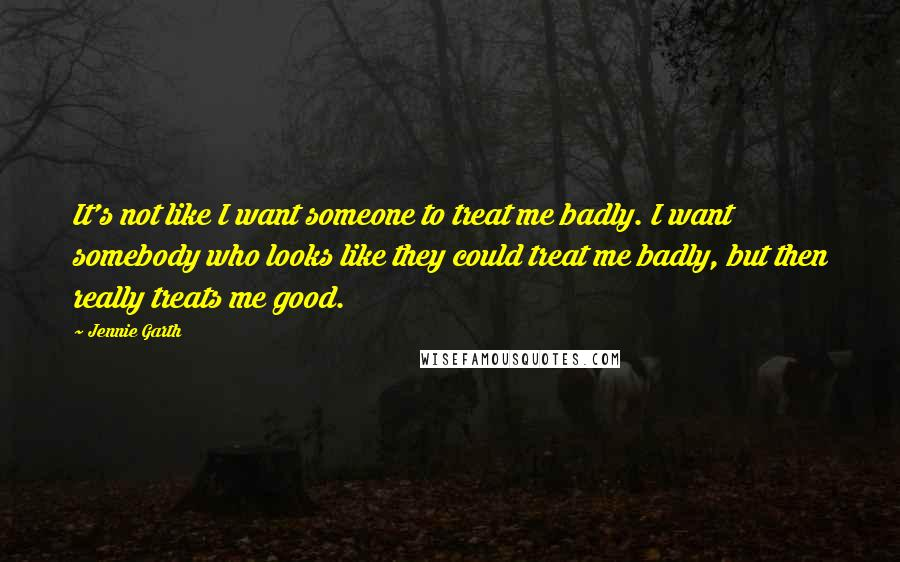 Jennie Garth quotes: It's not like I want someone to treat me badly. I want somebody who looks like they could treat me badly, but then really treats me good.