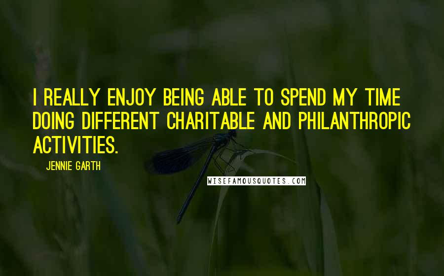 Jennie Garth quotes: I really enjoy being able to spend my time doing different charitable and philanthropic activities.