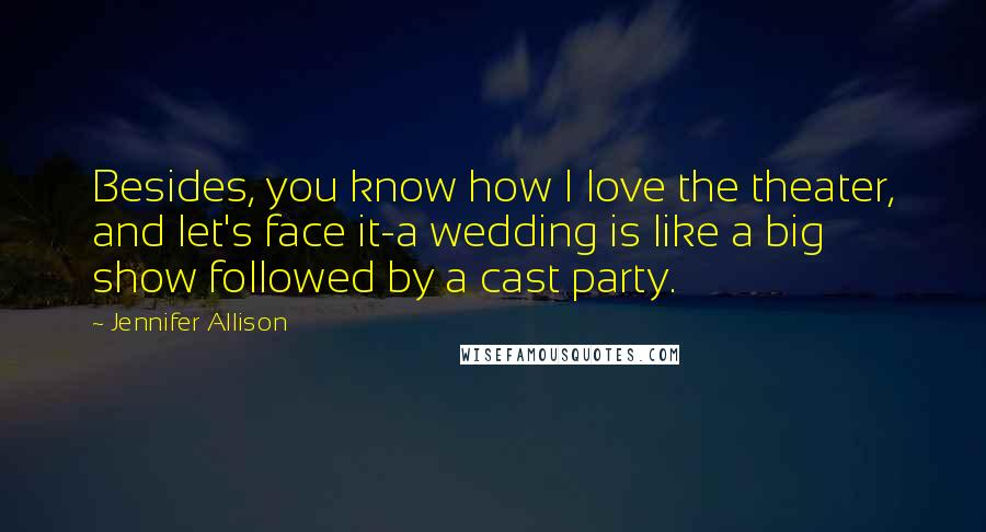 Jennifer Allison quotes: Besides, you know how I love the theater, and let's face it-a wedding is like a big show followed by a cast party.
