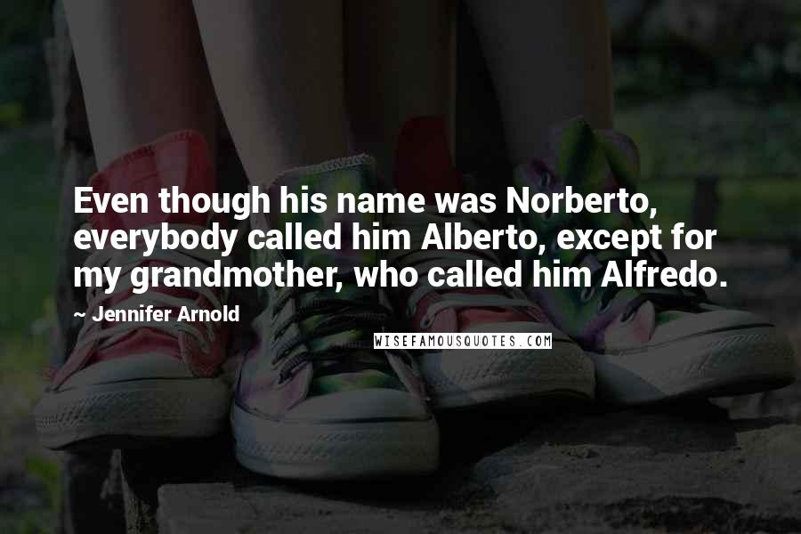 Jennifer Arnold quotes: Even though his name was Norberto, everybody called him Alberto, except for my grandmother, who called him Alfredo.