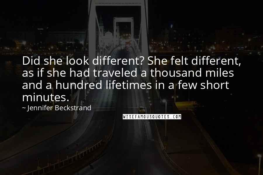 Jennifer Beckstrand quotes: Did she look different? She felt different, as if she had traveled a thousand miles and a hundred lifetimes in a few short minutes.