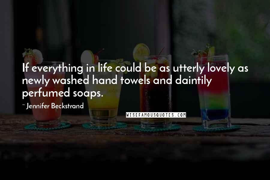 Jennifer Beckstrand quotes: If everything in life could be as utterly lovely as newly washed hand towels and daintily perfumed soaps.