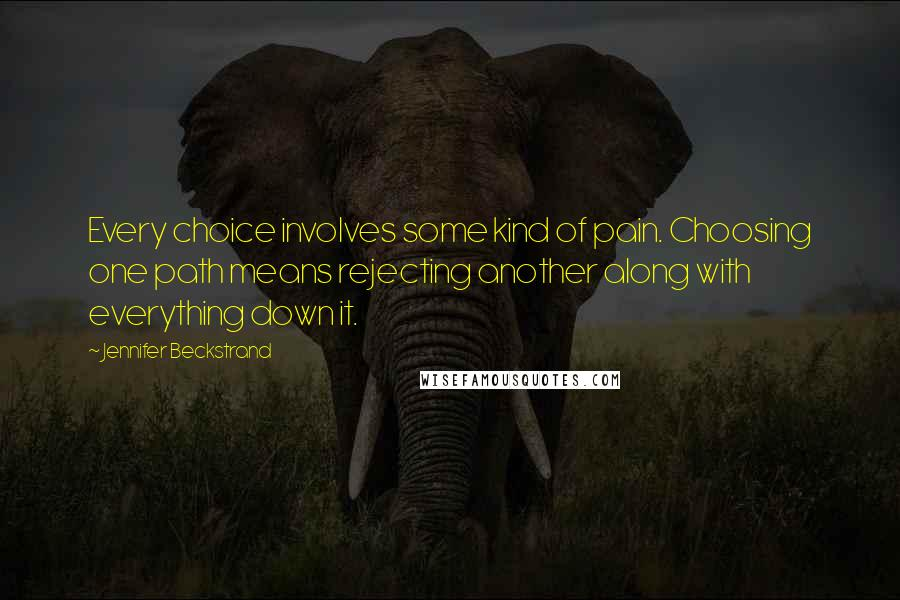 Jennifer Beckstrand quotes: Every choice involves some kind of pain. Choosing one path means rejecting another along with everything down it.