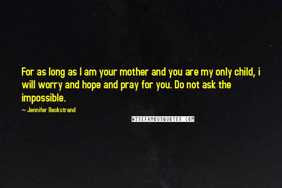 Jennifer Beckstrand quotes: For as long as I am your mother and you are my only child, i will worry and hope and pray for you. Do not ask the impossible.