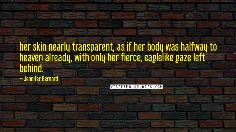 Jennifer Bernard quotes: her skin nearly transparent, as if her body was halfway to heaven already, with only her fierce, eaglelike gaze left behind.