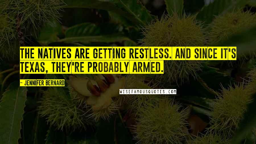 Jennifer Bernard quotes: The natives are getting restless. And since it's Texas, they're probably armed.
