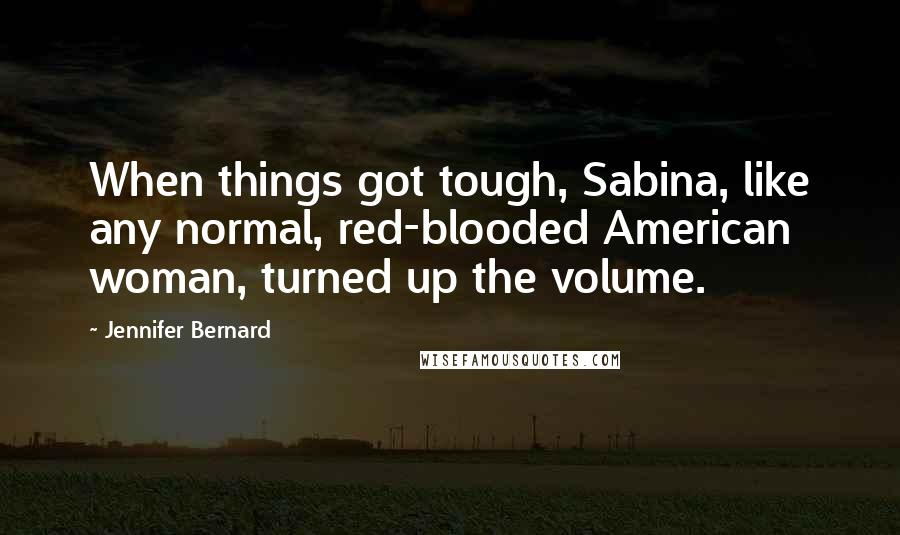 Jennifer Bernard quotes: When things got tough, Sabina, like any normal, red-blooded American woman, turned up the volume.
