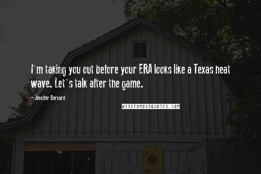 Jennifer Bernard quotes: I'm taking you out before your ERA looks like a Texas heat wave. Let's talk after the game.