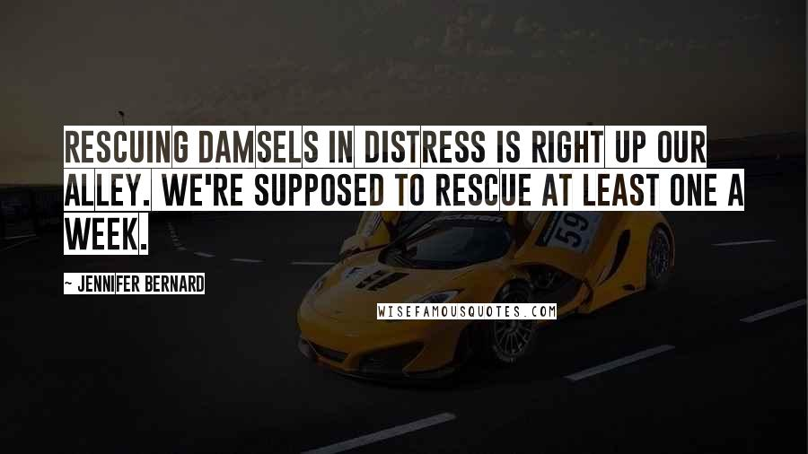 Jennifer Bernard quotes: Rescuing damsels in distress is right up our alley. We're supposed to rescue at least one a week.