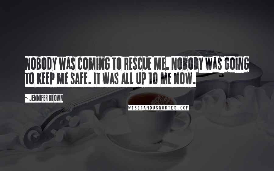 Jennifer Brown quotes: Nobody was coming to rescue me. Nobody was going to keep me safe. It was all up to me now.