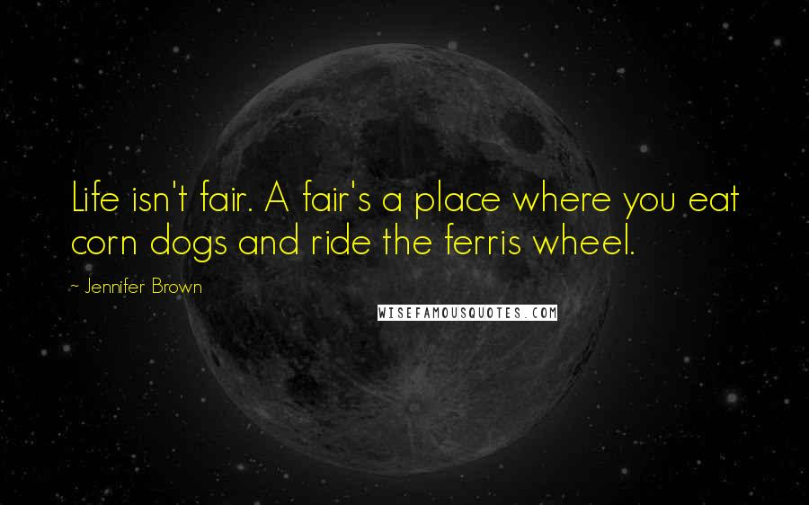 Jennifer Brown quotes: Life isn't fair. A fair's a place where you eat corn dogs and ride the ferris wheel.
