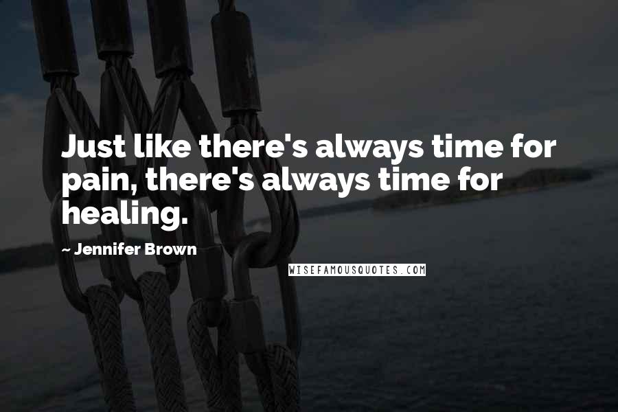 Jennifer Brown quotes: Just like there's always time for pain, there's always time for healing.