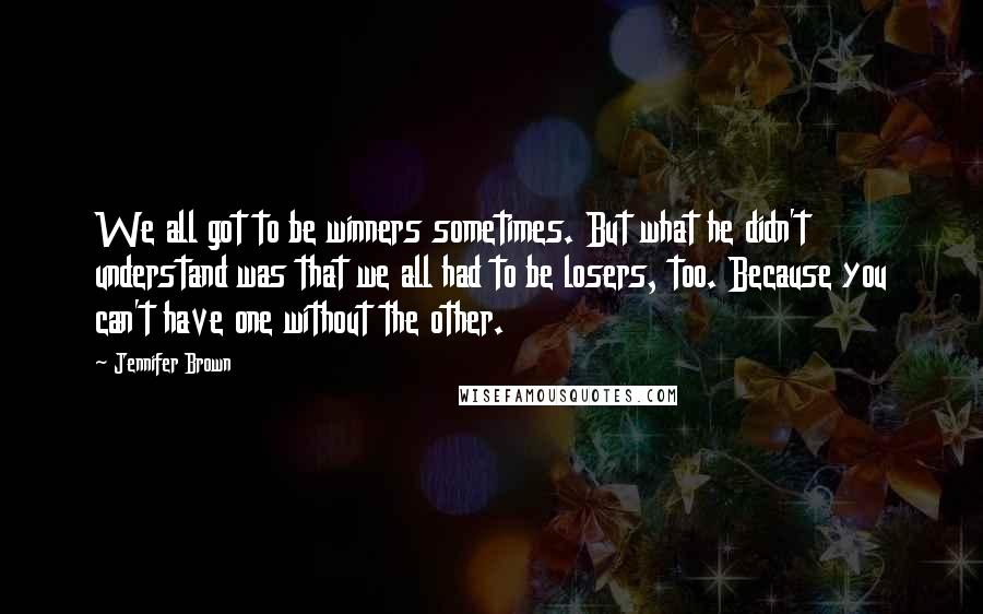 Jennifer Brown quotes: We all got to be winners sometimes. But what he didn't understand was that we all had to be losers, too. Because you can't have one without the other.