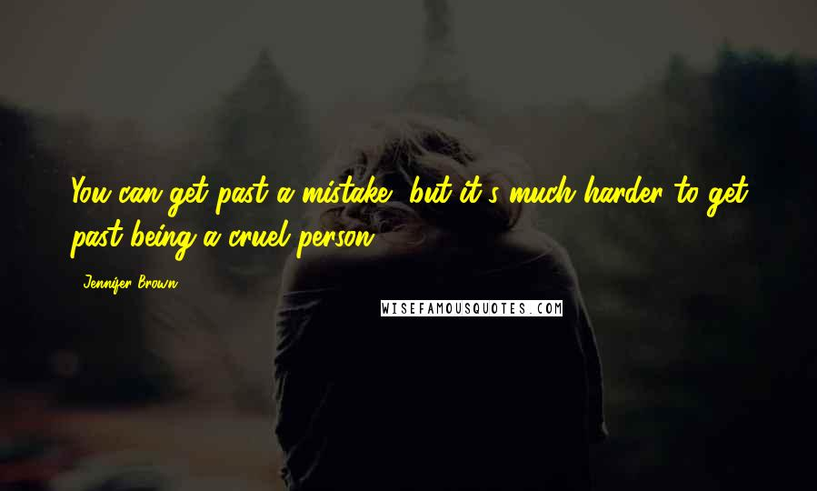 Jennifer Brown quotes: You can get past a mistake, but it's much harder to get past being a cruel person.