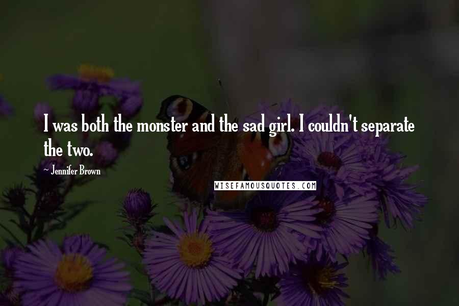 Jennifer Brown quotes: I was both the monster and the sad girl. I couldn't separate the two.