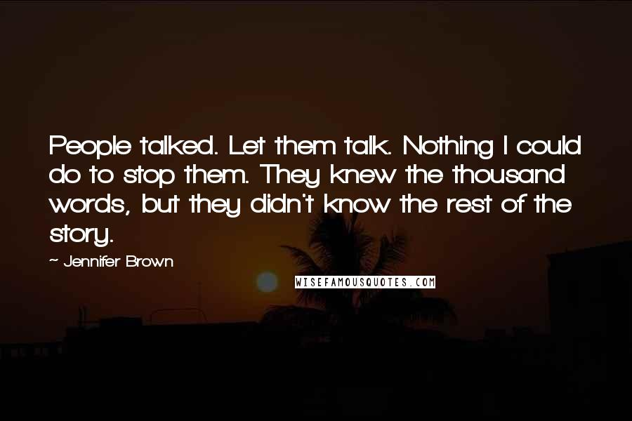 Jennifer Brown quotes: People talked. Let them talk. Nothing I could do to stop them. They knew the thousand words, but they didn't know the rest of the story.