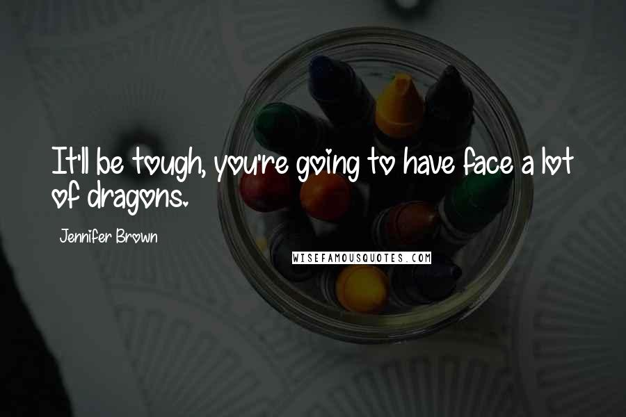 Jennifer Brown quotes: It'll be tough, you're going to have face a lot of dragons.